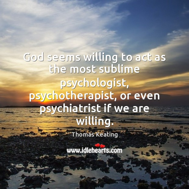 God seems willing to act as the most sublime psychologist, psychotherapist, or Thomas Keating Picture Quote
