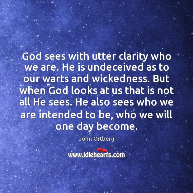 Image, God sees with utter clarity who we are. He is undeceived as