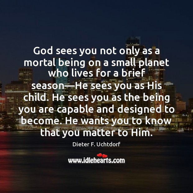 God sees you not only as a mortal being on a small Dieter F. Uchtdorf Picture Quote