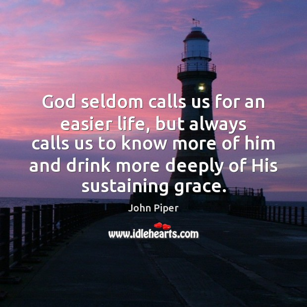 God seldom calls us for an easier life, but always calls us John Piper Picture Quote