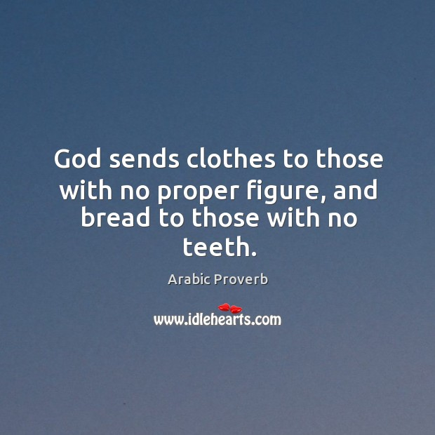 Image, God sends clothes to those with no proper figure, and bread to those with no teeth.