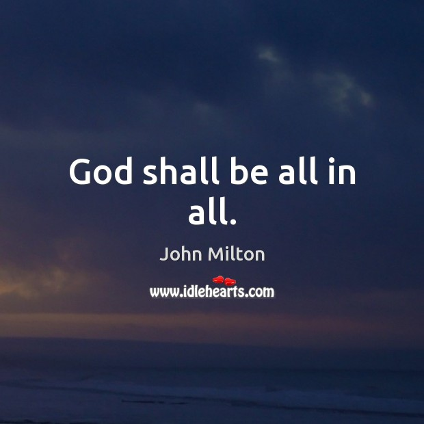God shall be all in all. John Milton Picture Quote