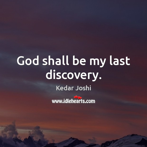 God shall be my last discovery. Kedar Joshi Picture Quote