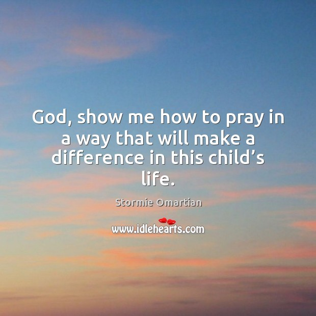 God, show me how to pray in a way that will make a difference in this child's life. Stormie Omartian Picture Quote