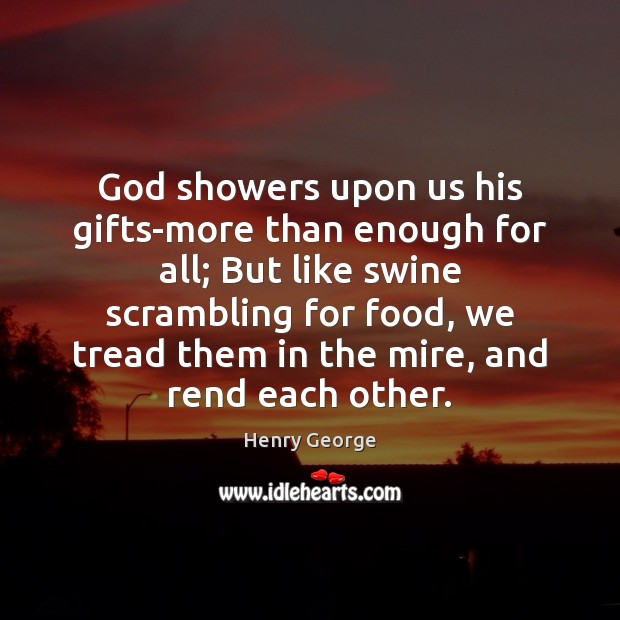God showers upon us his gifts-more than enough for all; But like Henry George Picture Quote