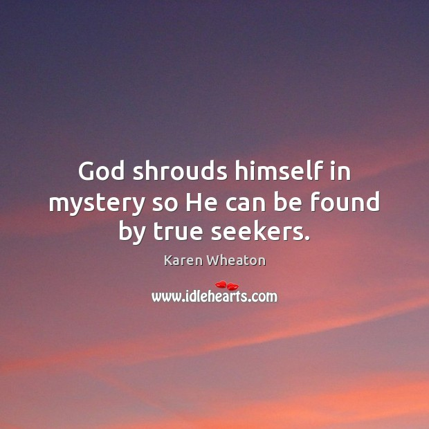 God shrouds himself in mystery so He can be found by true seekers. Image