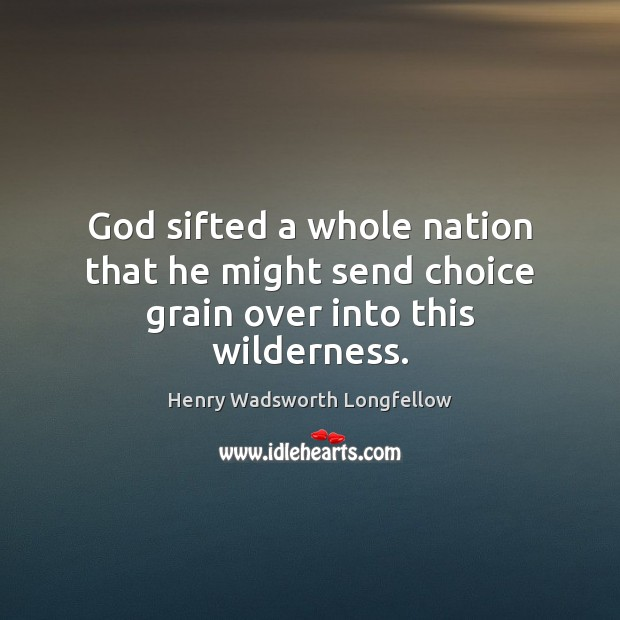 God sifted a whole nation that he might send choice grain over into this wilderness. Henry Wadsworth Longfellow Picture Quote