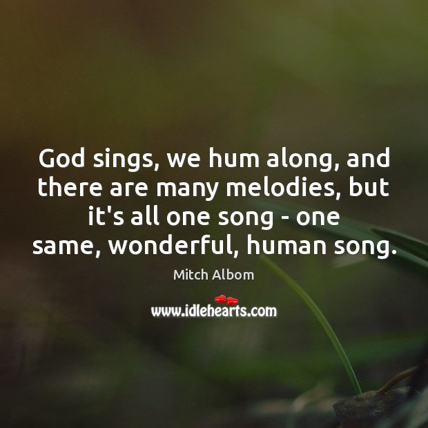 God sings, we hum along, and there are many melodies, but it's Mitch Albom Picture Quote
