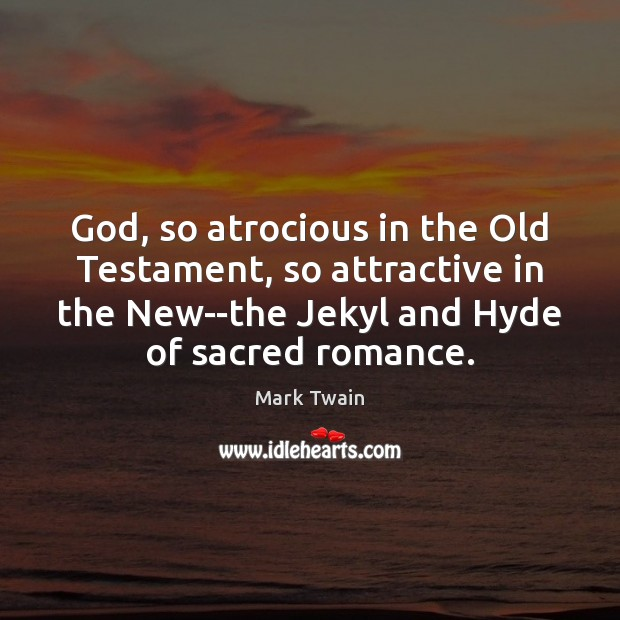 Image, God, so atrocious in the Old Testament, so attractive in the New–the