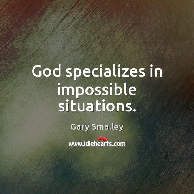God specializes in impossible situations. Image
