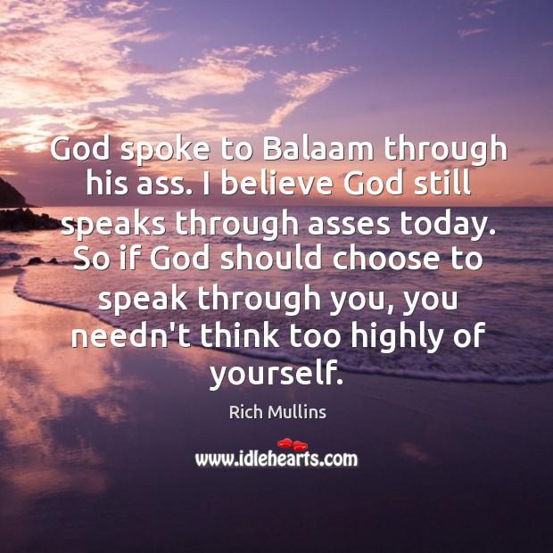Image, God spoke to Balaam through his ass. I believe God still speaks