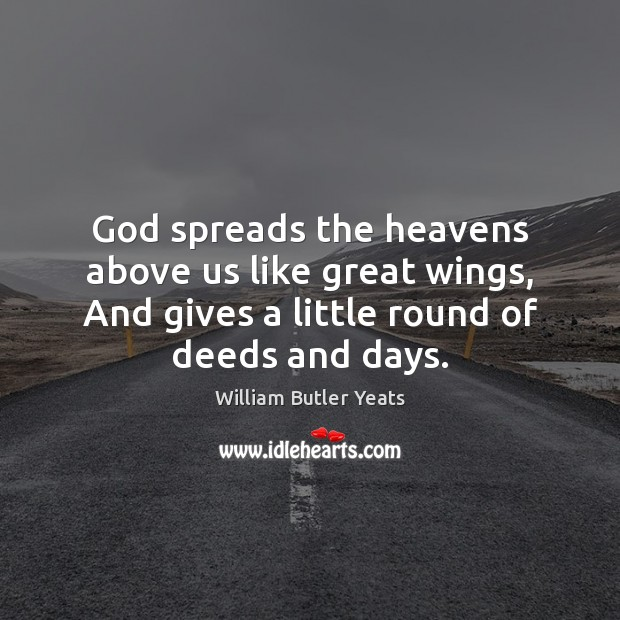 God spreads the heavens above us like great wings, And gives a William Butler Yeats Picture Quote