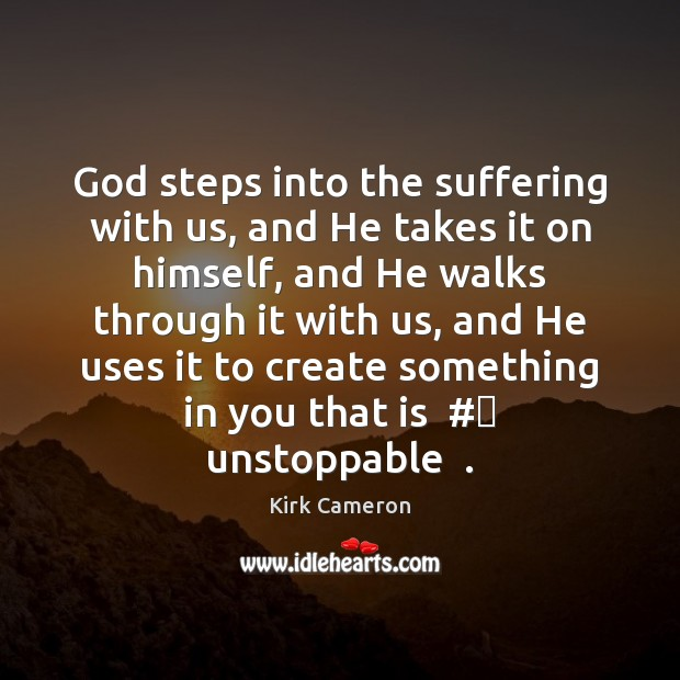 Image, God steps into the suffering with us, and He takes it on