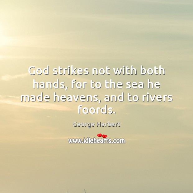 God strikes not with both hands, for to the sea he made heavens, and to rivers foords. George Herbert Picture Quote