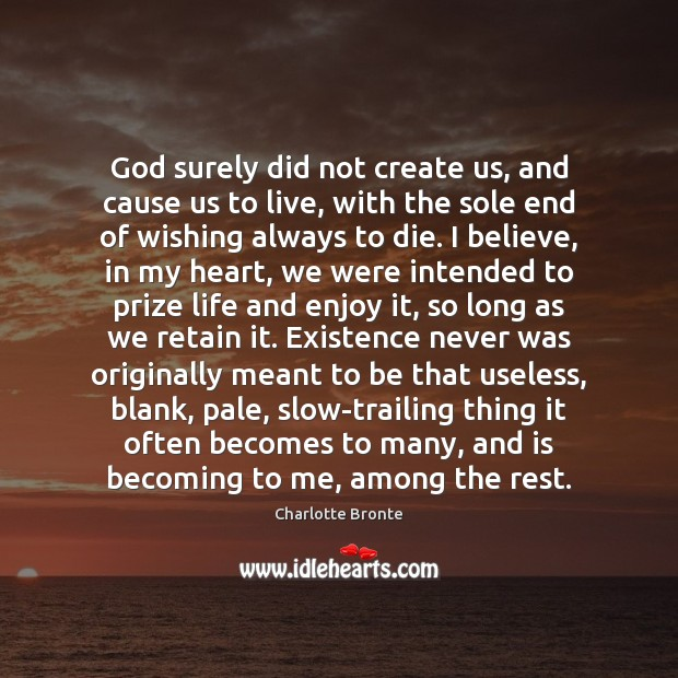Image, God surely did not create us, and cause us to live, with