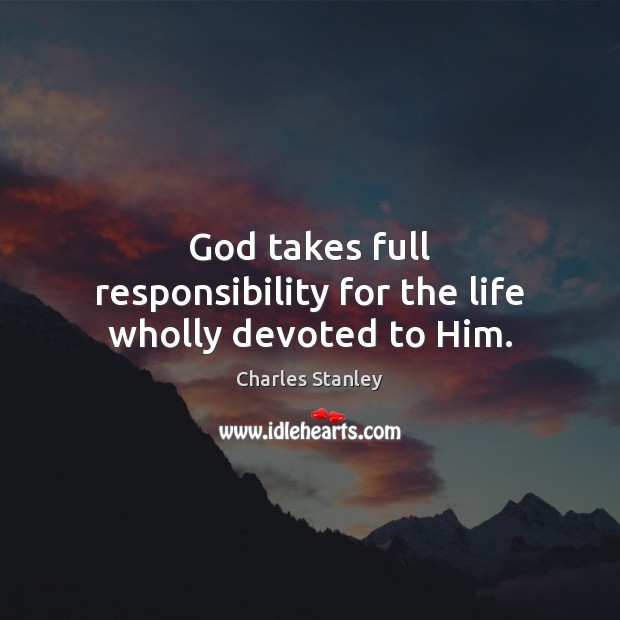Image, God takes full responsibility for the life wholly devoted to Him.