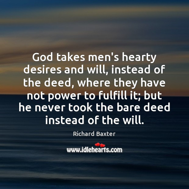 Richard Baxter Picture Quote image saying: God takes men's hearty desires and will, instead of the deed, where