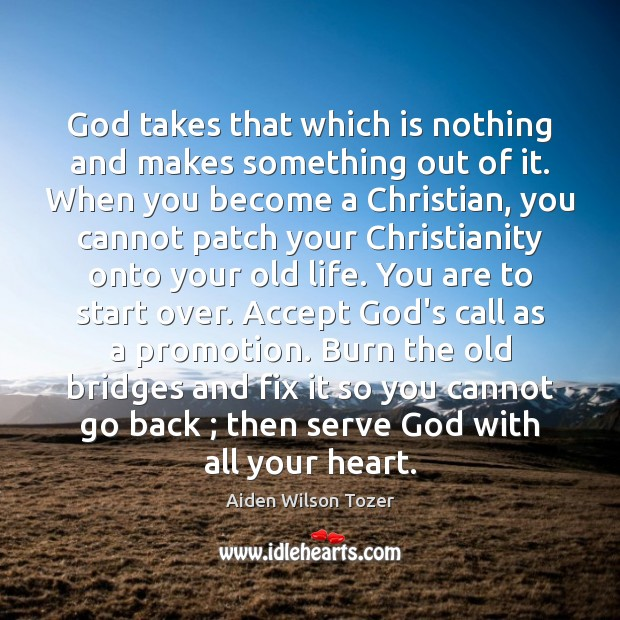 God takes that which is nothing and makes something out of it. Aiden Wilson Tozer Picture Quote