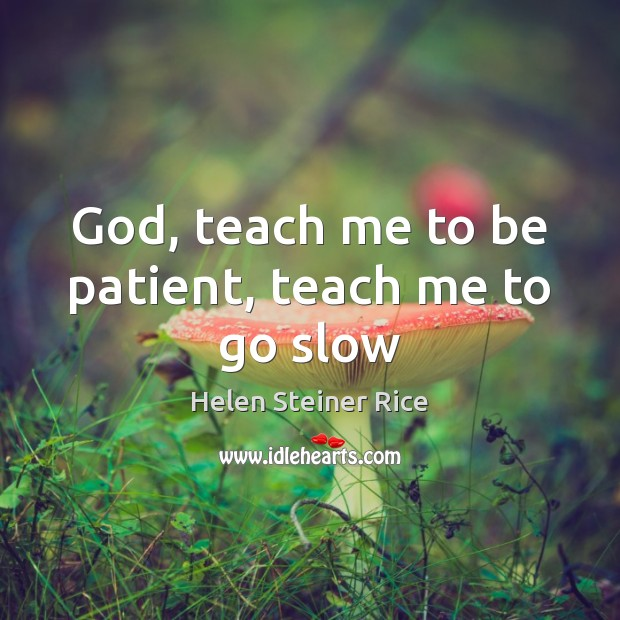 Helen Steiner Rice Picture Quote image saying: God, teach me to be patient, teach me to go slow