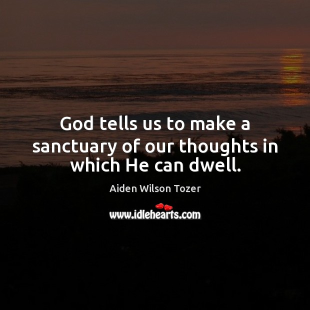God tells us to make a sanctuary of our thoughts in which He can dwell. Image