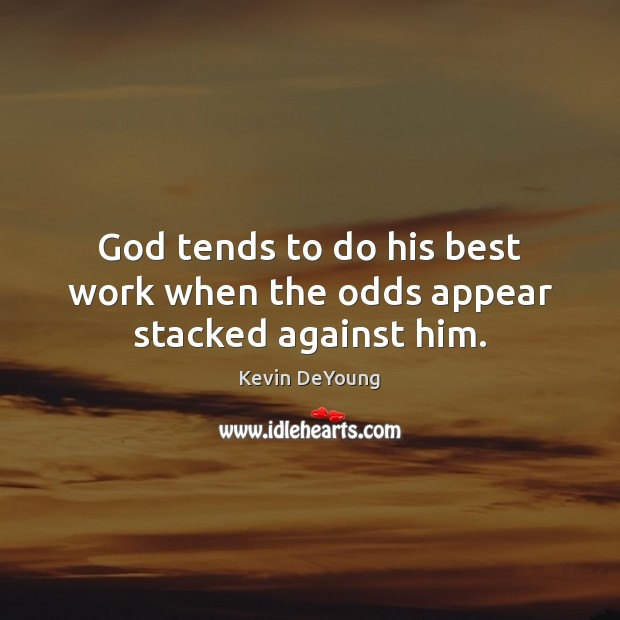 God tends to do his best work when the odds appear stacked against him. Image