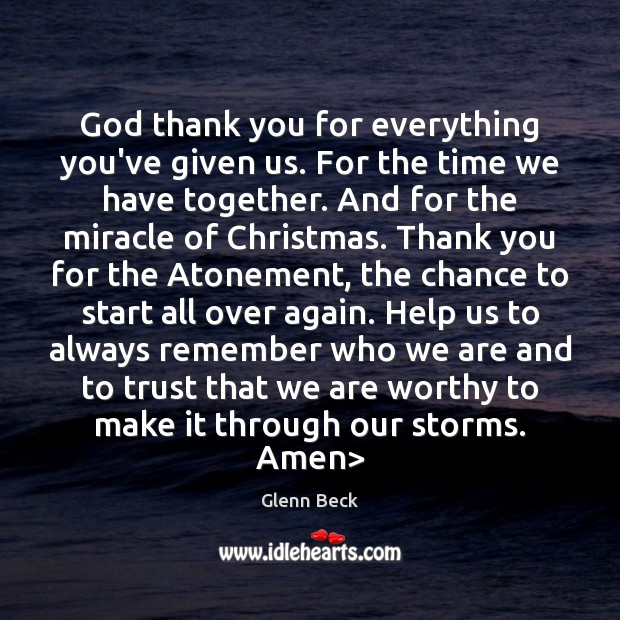 God thank you for everything you've given us. For the time we Glenn Beck Picture Quote