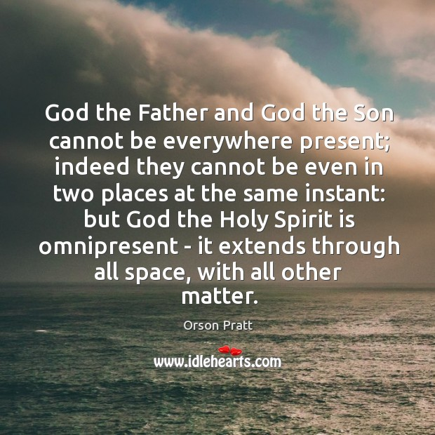 God the Father and God the Son cannot be everywhere present; indeed Orson Pratt Picture Quote