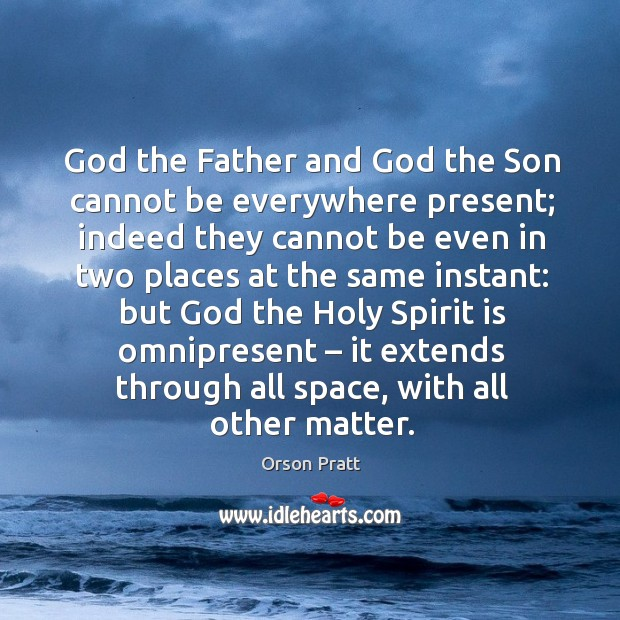 God the father and God the son cannot be everywhere present; Orson Pratt Picture Quote