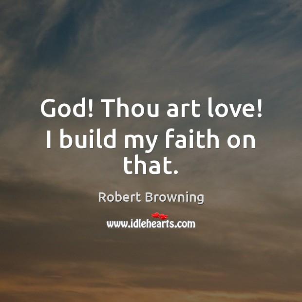 Image, God! Thou art love! I build my faith on that.