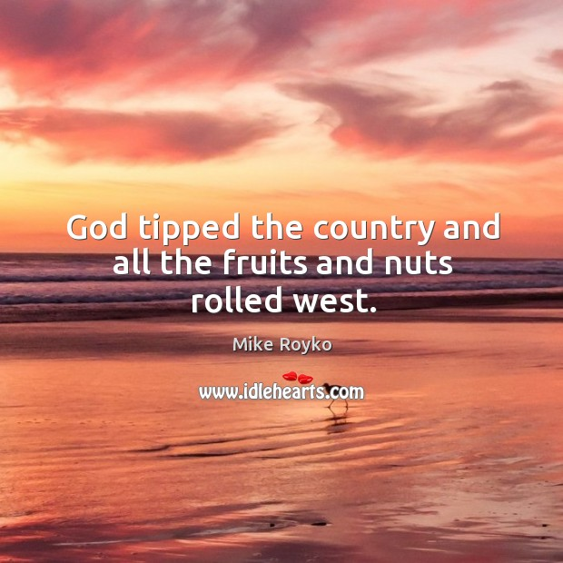 God tipped the country and all the fruits and nuts rolled west. Image