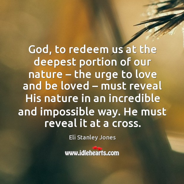 God, to redeem us at the deepest portion of our nature – the urge to love and be loved Eli Stanley Jones Picture Quote