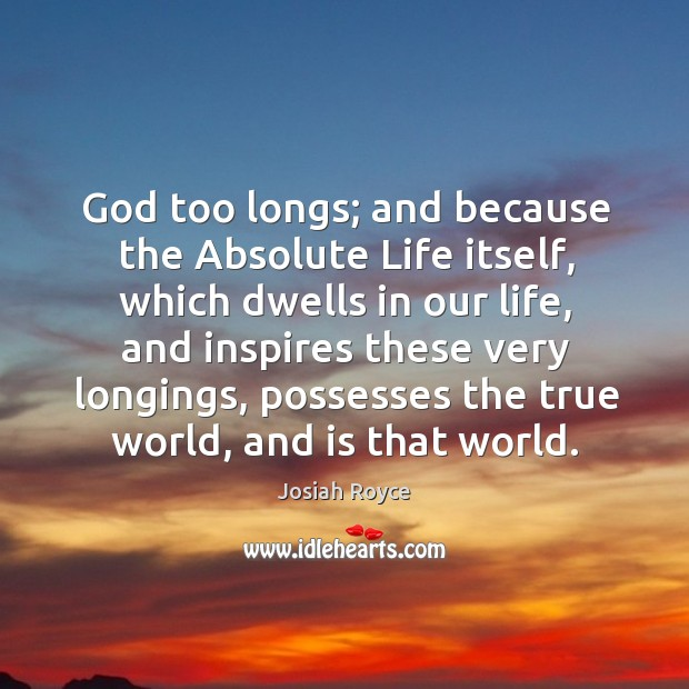 God too longs; and because the absolute life itself, which dwells in our life, and inspires these very longings Josiah Royce Picture Quote