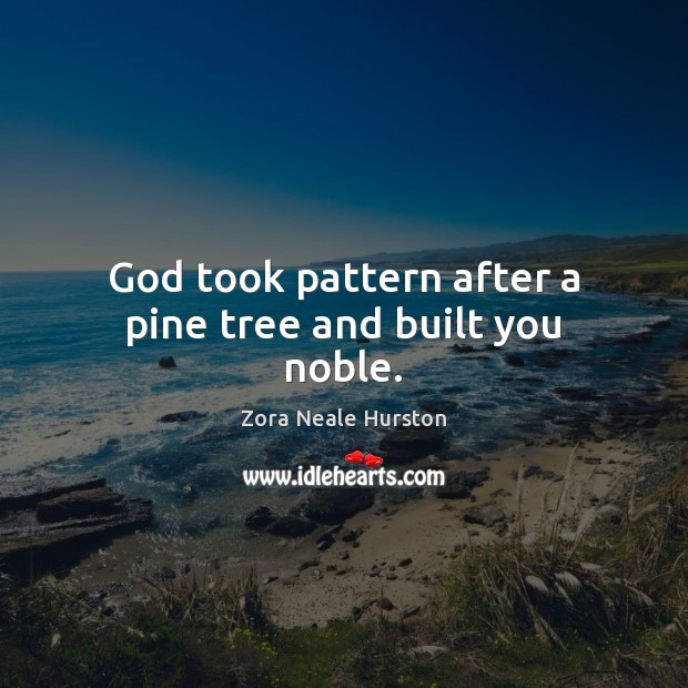 God took pattern after a pine tree and built you noble. Image