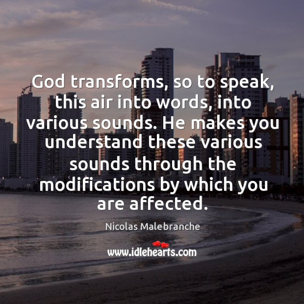 God transforms, so to speak, this air into words, into various sounds. Nicolas Malebranche Picture Quote