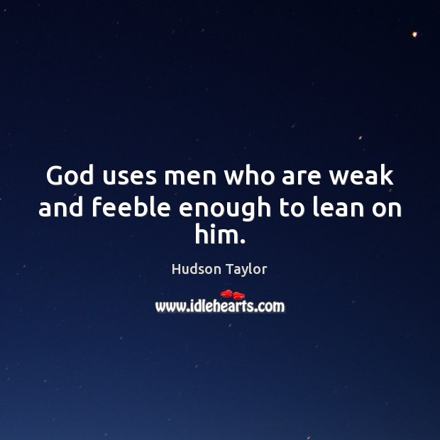 God uses men who are weak and feeble enough to lean on him. Hudson Taylor Picture Quote