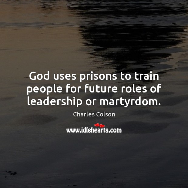 God uses prisons to train people for future roles of leadership or martyrdom. Charles Colson Picture Quote