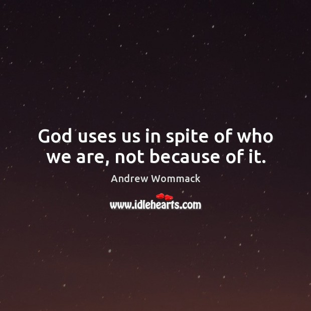 God uses us in spite of who we are, not because of it. Image