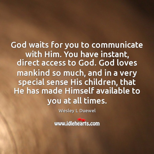 God waits for you to communicate with Him. You have instant, direct Image