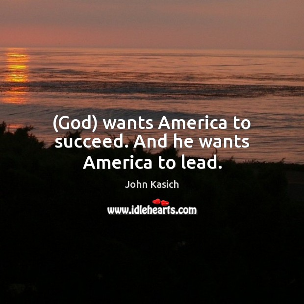 (God) wants America to succeed. And he wants America to lead. John Kasich Picture Quote