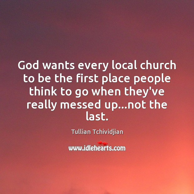 God wants every local church to be the first place people think Tullian Tchividjian Picture Quote