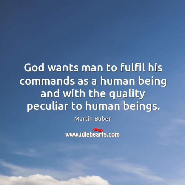 God wants man to fulfil his commands as a human being and with the quality peculiar to human beings. Image