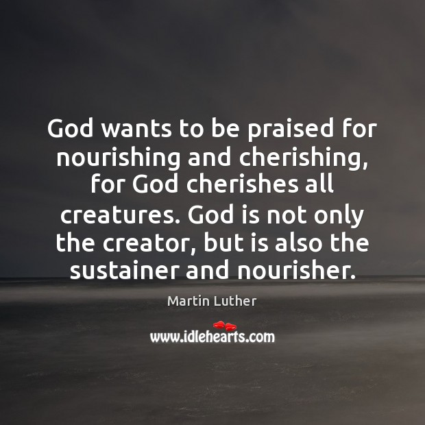God wants to be praised for nourishing and cherishing, for God cherishes Martin Luther Picture Quote