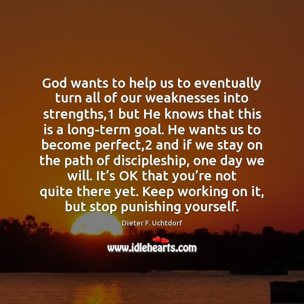 God wants to help us to eventually turn all of our weaknesses Image