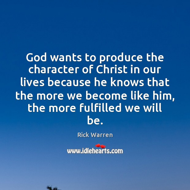 God wants to produce the character of Christ in our lives because Rick Warren Picture Quote