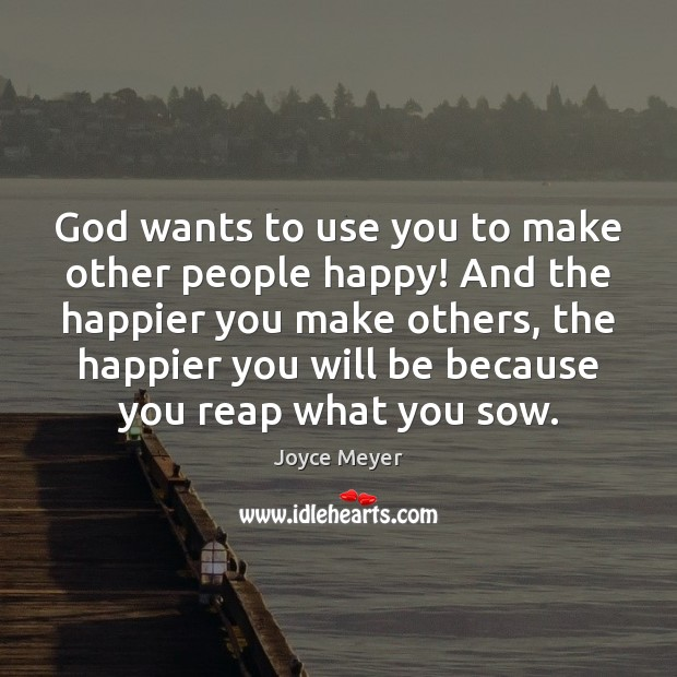Image, God wants to use you to make other people happy! And the