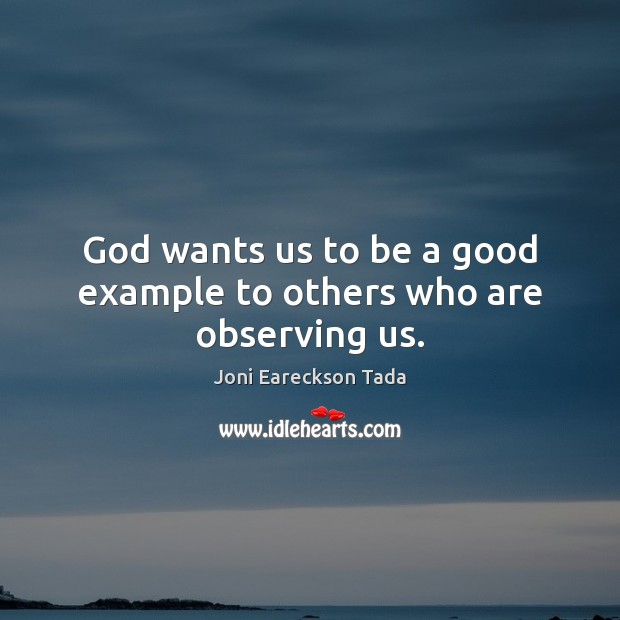 God wants us to be a good example to others who are observing us. Image