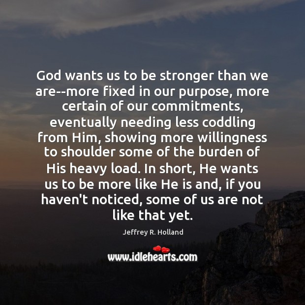 God wants us to be stronger than we are–more fixed in our Jeffrey R. Holland Picture Quote