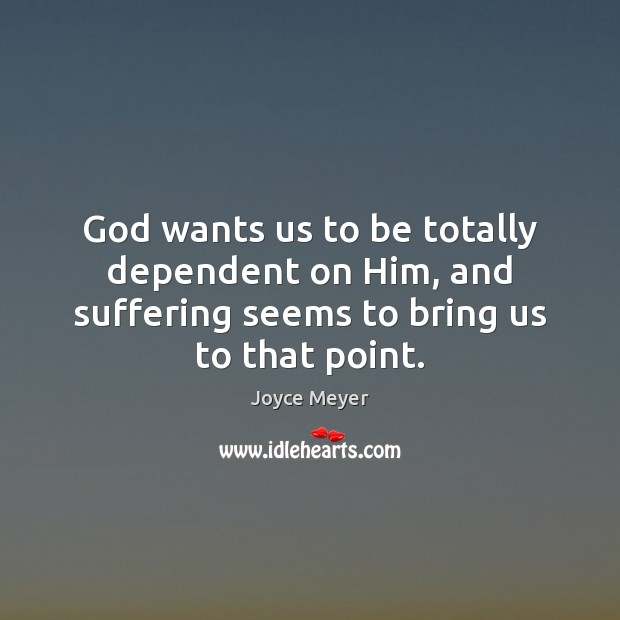 Image, God wants us to be totally dependent on Him, and suffering seems
