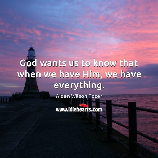 God wants us to know that when we have Him, we have everything. Aiden Wilson Tozer Picture Quote