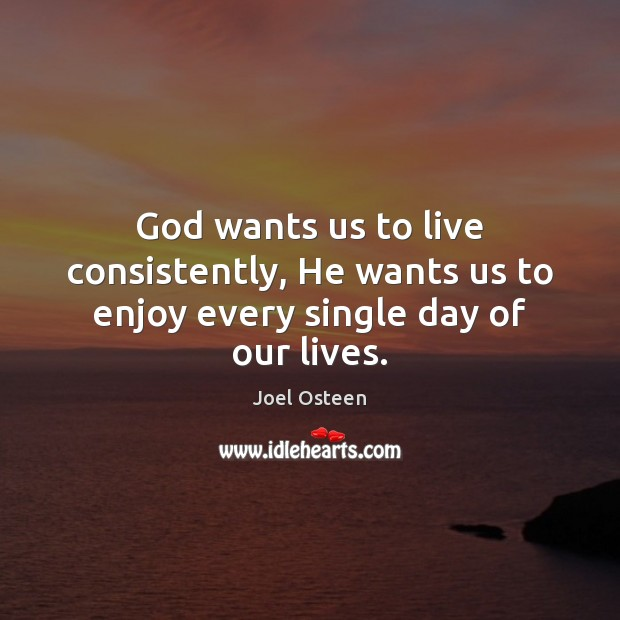 Image, God wants us to live consistently, He wants us to enjoy every single day of our lives.
